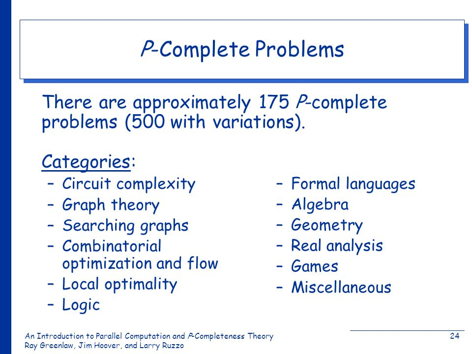 An Introduction to Parallel Computation and Ρ-Completeness Theory Ray Greenlaw, Jim Hoover, and Larry Ruzzo 24 P-Complete Problems There are approxima