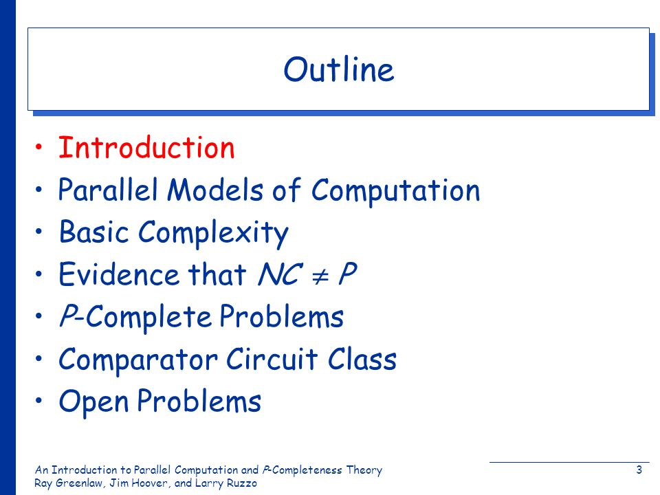 An Introduction to Parallel Computation and Ρ-Completeness Theory Ray Greenlaw, Jim Hoover, and Larry Ruzzo 3 Outline Introduction Parallel Models of