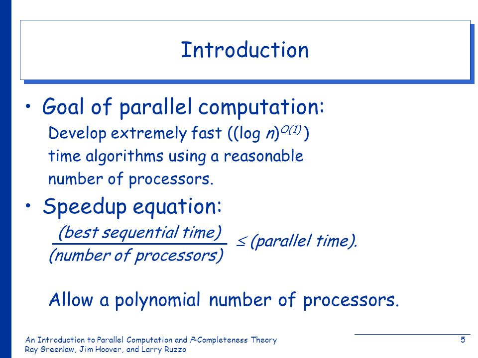 An Introduction to Parallel Computation and Ρ-Completeness Theory Ray Greenlaw, Jim Hoover, and Larry Ruzzo 5 Introduction Goal of parallel computatio