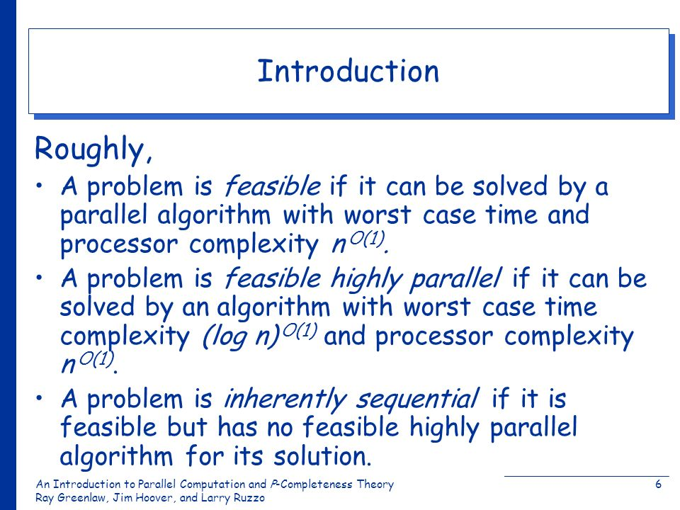 An Introduction to Parallel Computation and Ρ-Completeness Theory Ray Greenlaw, Jim Hoover, and Larry Ruzzo 6 Introduction Roughly, A problem is feasi