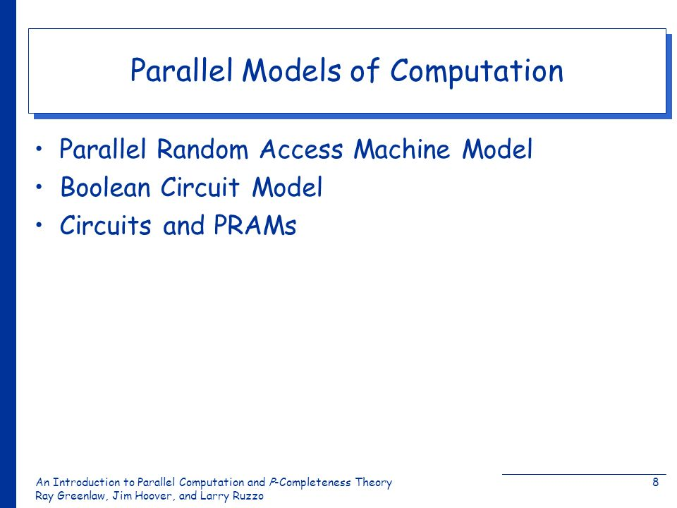 An Introduction to Parallel Computation and Ρ-Completeness Theory Ray Greenlaw, Jim Hoover, and Larry Ruzzo 8 Parallel Models of Computation Parallel