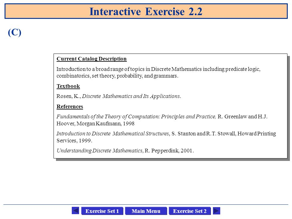 Main MenuExercise Set 1Exercise Set 2 Interactive Exercise 2.2 Current Catalog Description Introduction to a broad range of topics in Discrete Mathema