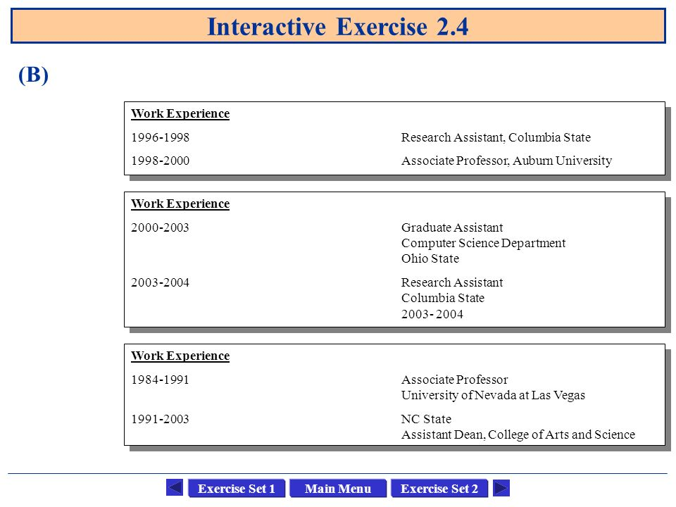 Main MenuExercise Set 1Exercise Set 2 Interactive Exercise 2.4 (B) Work Experience 1996-1998Research Assistant, Columbia State 1998-2000Associate Prof