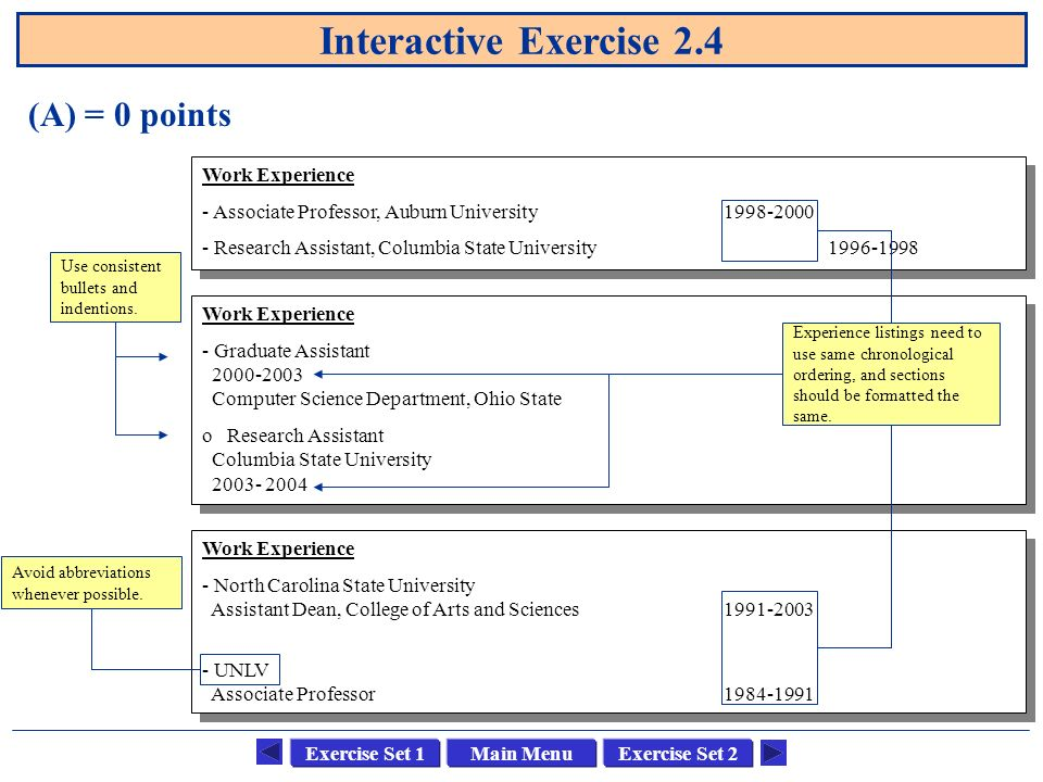 Main MenuExercise Set 1Exercise Set 2 Interactive Exercise 2.4 (A) = 0 points Work Experience - Associate Professor, Auburn University Research Assistant, Columbia State University Work Experience - Associate Professor, Auburn University Research Assistant, Columbia State University Work Experience - Graduate Assistant Computer Science Department, Ohio State o Research Assistant Columbia State University Work Experience - Graduate Assistant Computer Science Department, Ohio State o Research Assistant Columbia State University Work Experience - North Carolina State University Assistant Dean, College of Arts and Sciences UNLV Associate Professor Work Experience - North Carolina State University Assistant Dean, College of Arts and Sciences UNLV Associate Professor Experience listings need to use same chronological ordering, and sections should be formatted the same.
