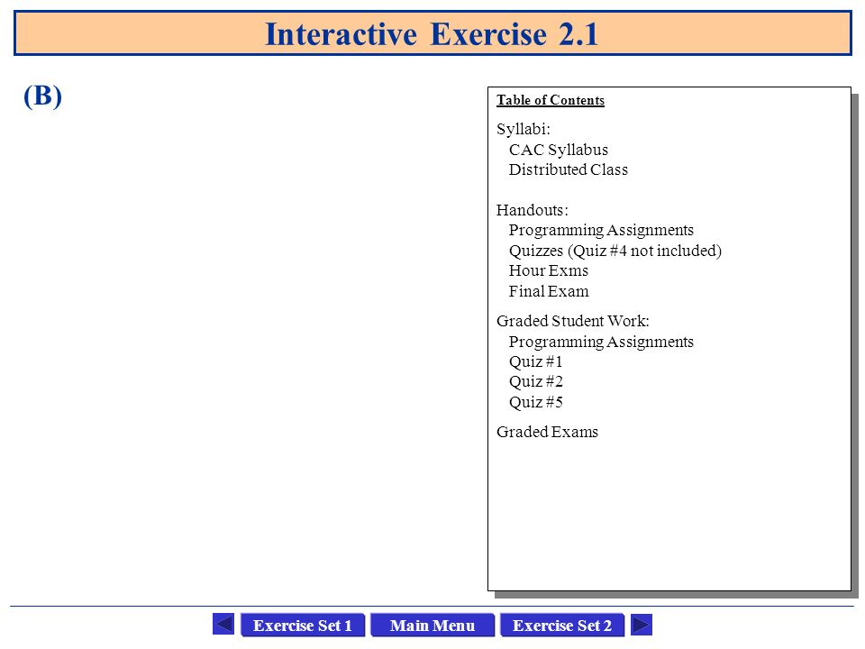 Main MenuExercise Set 1Exercise Set 2 Interactive Exercise 2.1 Table of Contents Course: CSCI 1302 Advanced Programming Principles Text: Feldman, Software Construction and Data Structures, Addison-Wesley, 1999.