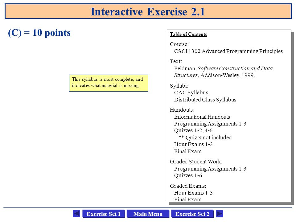 Main MenuExercise Set 1Exercise Set 2 Interactive Exercise 2.1 (C) = 10 points Table of Contents Course: CSCI 1302 Advanced Programming Principles Tex