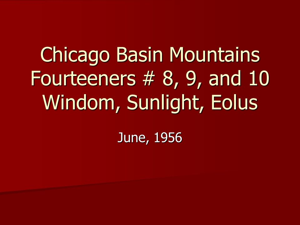 Chicago Basin Mountains Fourteeners # 8, 9, and 10 Windom, Sunlight, Eolus June, 1956