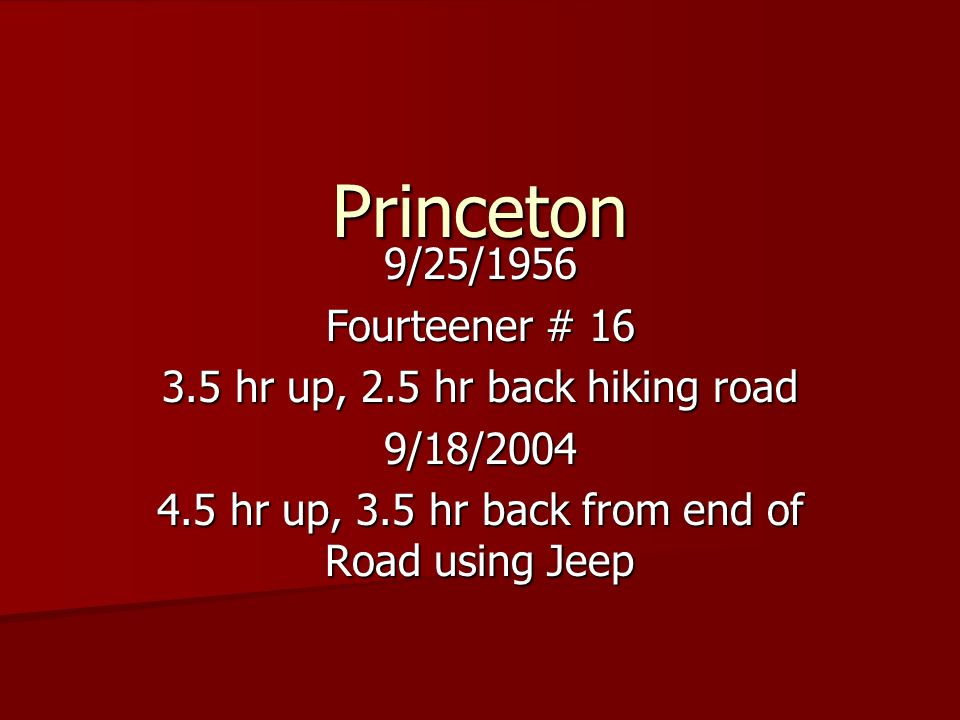 Princeton 9/25/1956 Fourteener # 16 3.5 hr up, 2.5 hr back hiking road 9/18/2004 4.5 hr up, 3.5 hr back from end of Road using Jeep