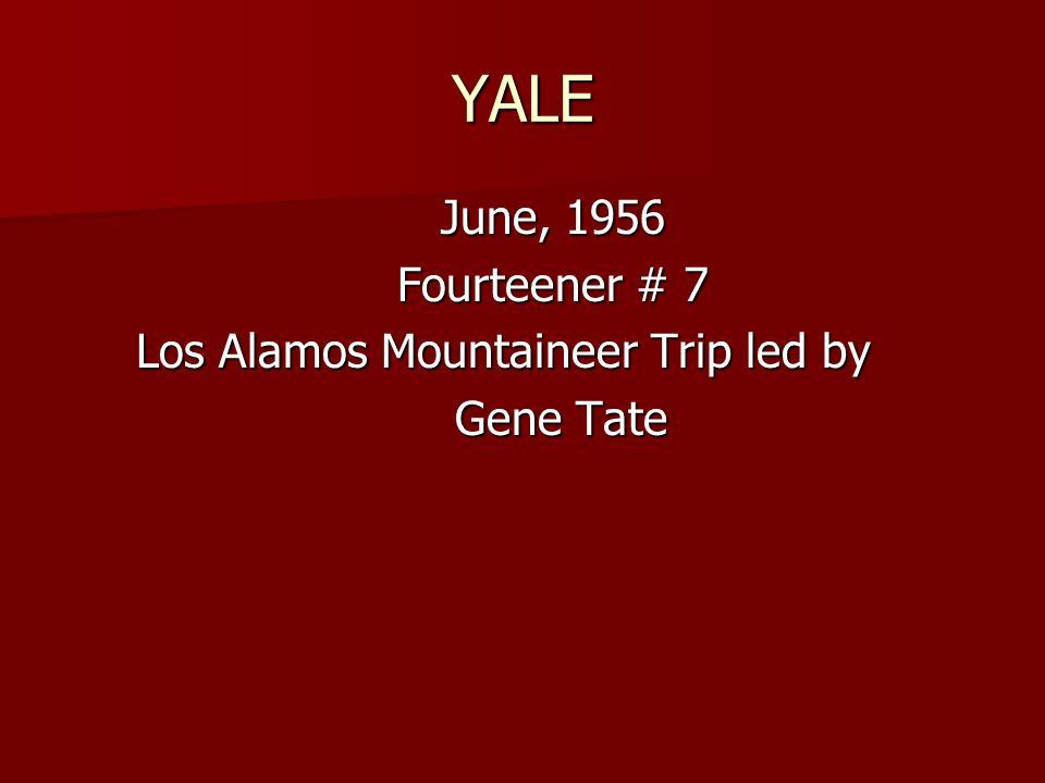 YALE June, 1956 June, 1956 Fourteener # 7 Fourteener # 7 Los Alamos Mountaineer Trip led by Los Alamos Mountaineer Trip led by Gene Tate Gene Tate