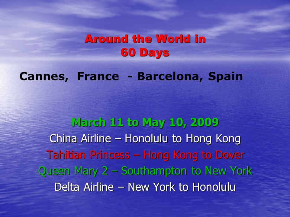 Around the World in 60 Days March 11 to May 10, 2009 China Airline – Honolulu to Hong Kong Tahitian Princess – Hong Kong to Dover Queen Mary 2 – Southampton to New York Delta Airline – New York to Honolulu Cannes, France - Barcelona, Spain
