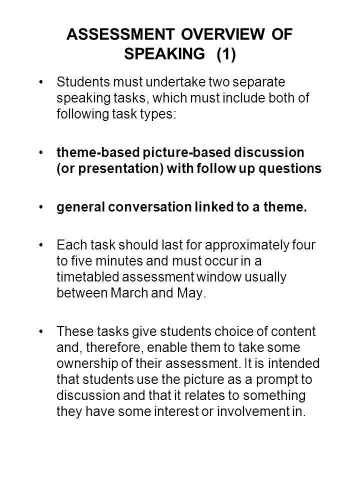 ASSESSMENT OVERVIEW OF SPEAKING (1) Students must undertake two separate speaking tasks, which must include both of following task types: theme-based