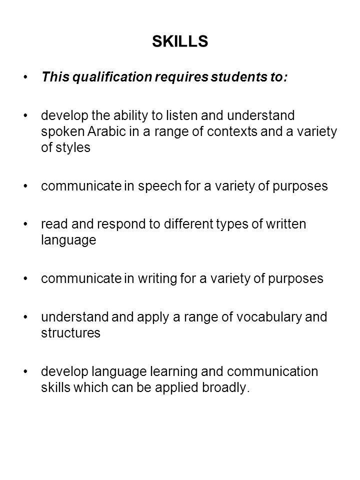SKILLS This qualification requires students to: develop the ability to listen and understand spoken Arabic in a range of contexts and a variety of sty