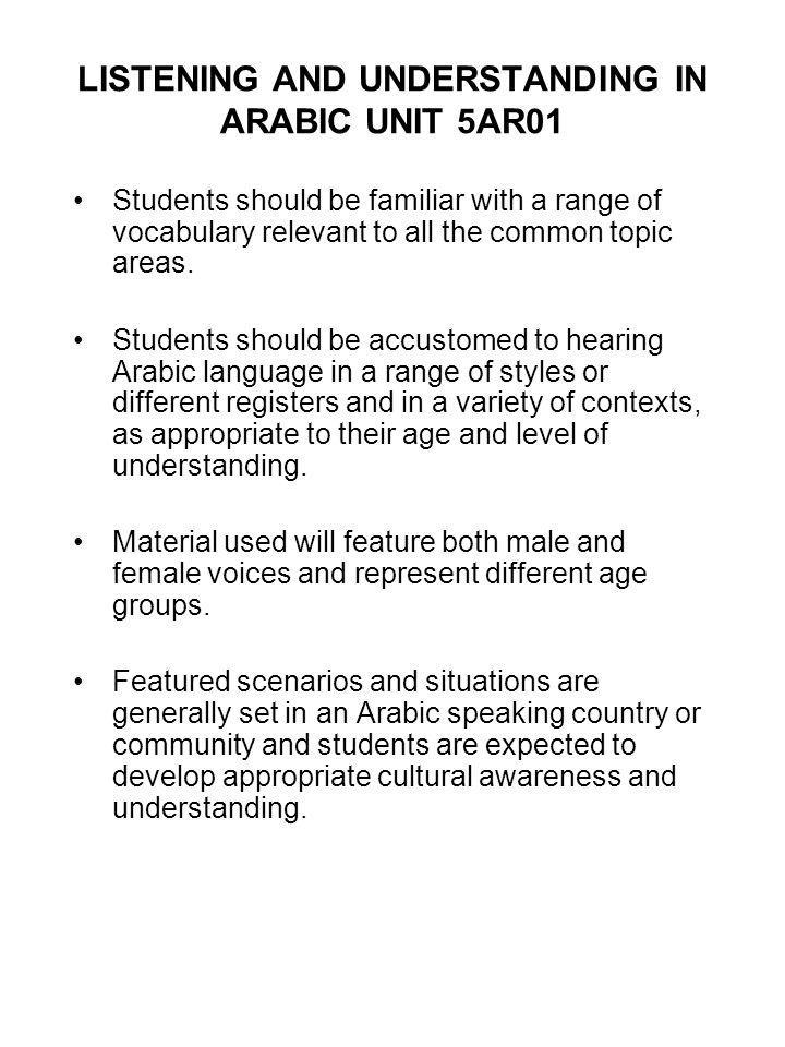 LISTENING AND UNDERSTANDING IN ARABIC UNIT 5AR01 Students should be familiar with a range of vocabulary relevant to all the common topic areas. Studen