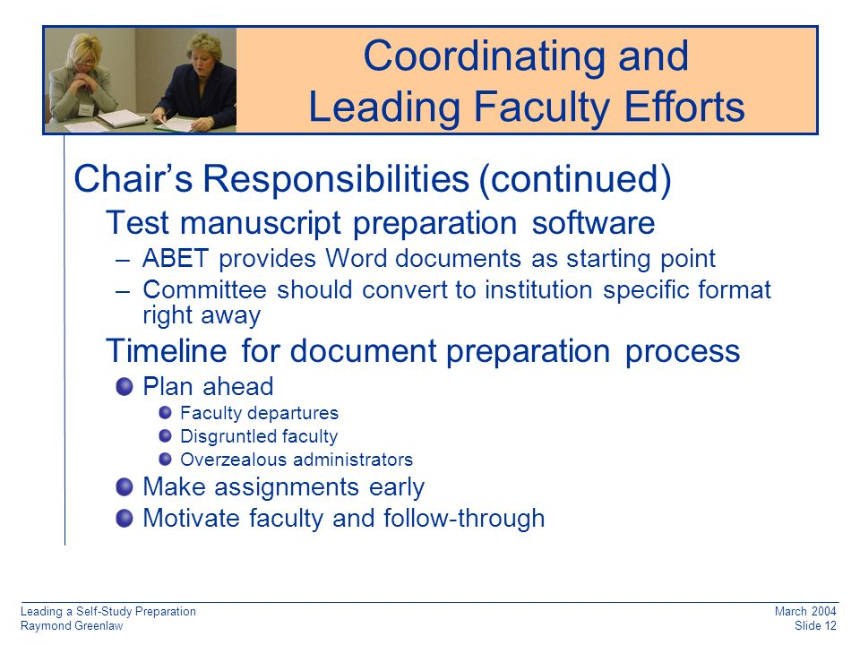 Leading a Self-Study Preparation Raymond Greenlaw March 2004 Slide 12 Chairs Responsibilities (continued) Test manuscript preparation software –ABET provides Word documents as starting point –Committee should convert to institution specific format right away Timeline for document preparation process Plan ahead Faculty departures Disgruntled faculty Overzealous administrators Make assignments early Motivate faculty and follow-through Reaccreditation: Working from Old Documentation Coordinating and Leading Faculty Efforts