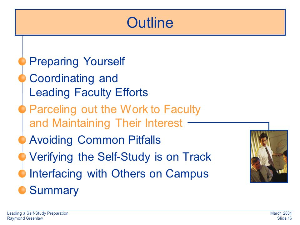 Leading a Self-Study Preparation Raymond Greenlaw March 2004 Slide 16 Preparing Yourself Coordinating and Leading Faculty Efforts Parceling out the Work to Faculty and Maintaining Their Interest Avoiding Common Pitfalls Verifying the Self-Study is on Track Interfacing with Others on Campus Summary Outline
