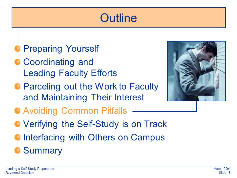 Leading a Self-Study Preparation Raymond Greenlaw March 2004 Slide 18 Preparing Yourself Coordinating and Leading Faculty Efforts Parceling out the Work to Faculty and Maintaining Their Interest Avoiding Common Pitfalls Verifying the Self-Study is on Track Interfacing with Others on Campus Summary Outline