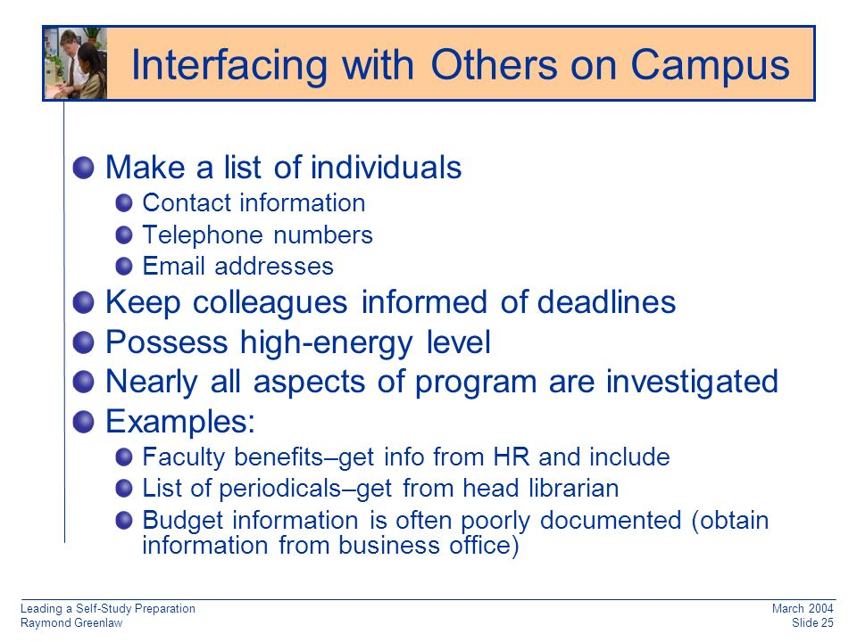 Leading a Self-Study Preparation Raymond Greenlaw March 2004 Slide 25 Make a list of individuals Contact information Telephone numbers Email addresses Keep colleagues informed of deadlines Possess high-energy level Nearly all aspects of program are investigated Examples: Faculty benefits–get info from HR and include List of periodicals–get from head librarian Budget information is often poorly documented (obtain information from business office) Interfacing with Others on Campus