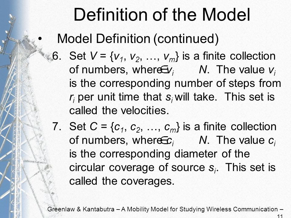 Greenlaw & Kantabutra – A Mobility Model for Studying Wireless Communication – 11 Definition of the Model Model Definition (continued) 6.Set V = {v 1, v 2, …, v m } is a finite collection of numbers, where v i N.