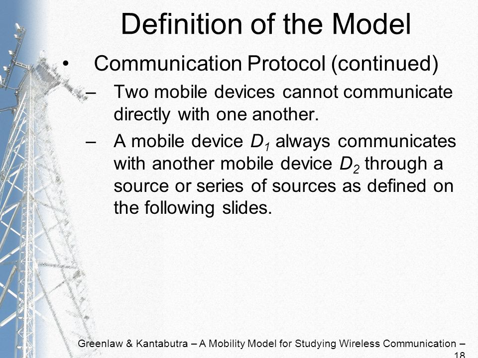 Greenlaw & Kantabutra – A Mobility Model for Studying Wireless Communication – 18 Definition of the Model Communication Protocol (continued) –Two mobile devices cannot communicate directly with one another.
