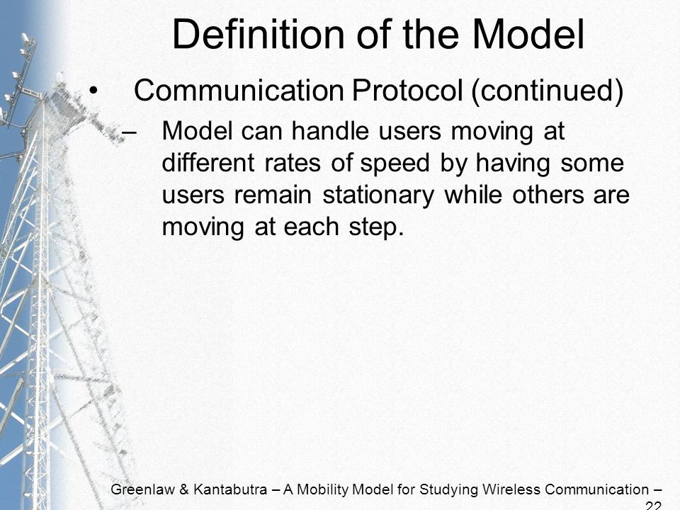 Greenlaw & Kantabutra – A Mobility Model for Studying Wireless Communication – 22 Definition of the Model Communication Protocol (continued) –Model can handle users moving at different rates of speed by having some users remain stationary while others are moving at each step.