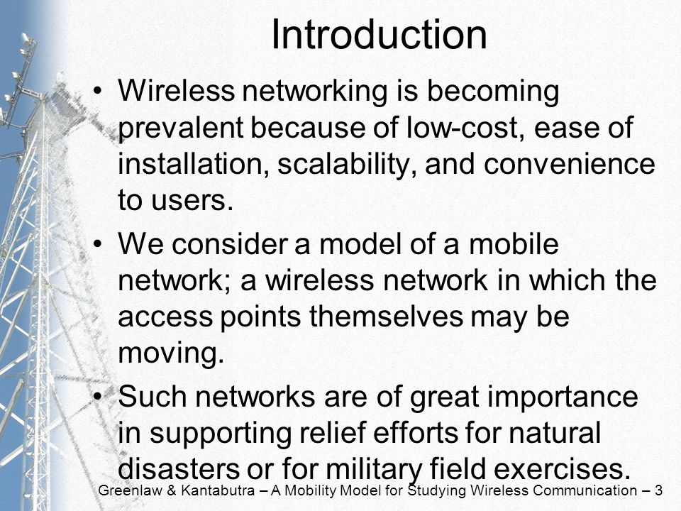 Greenlaw & Kantabutra – A Mobility Model for Studying Wireless Communication – 3 Introduction Wireless networking is becoming prevalent because of low-cost, ease of installation, scalability, and convenience to users.