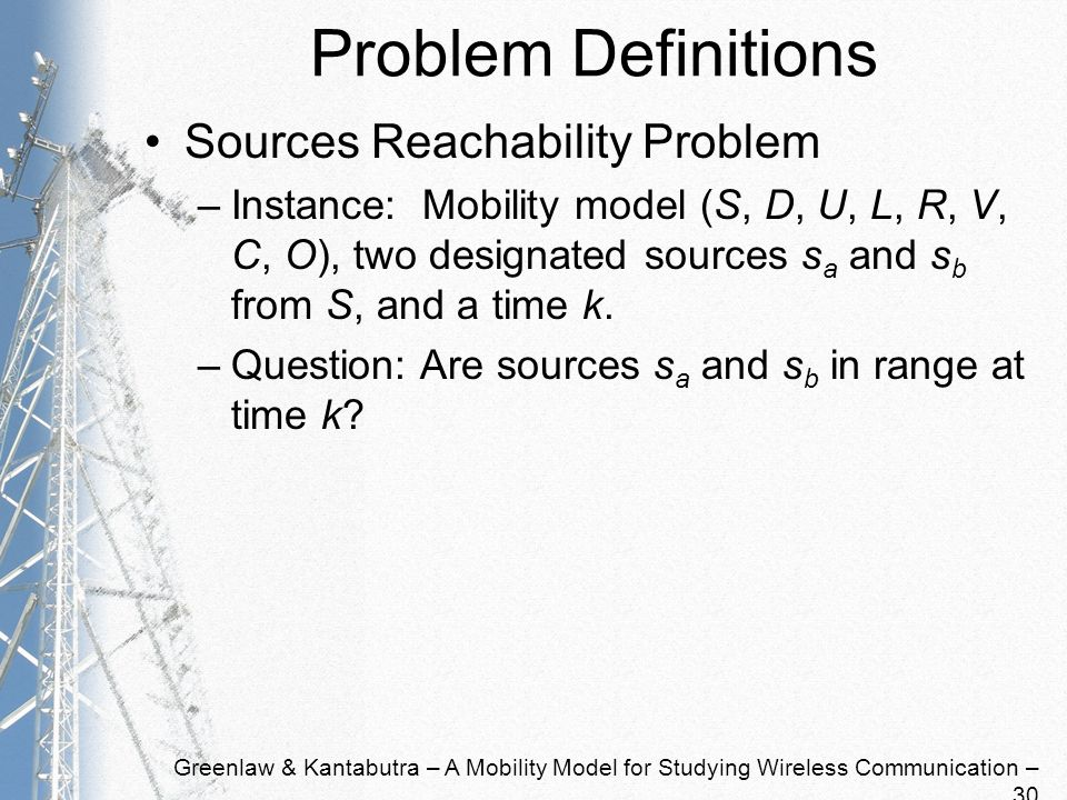 Greenlaw & Kantabutra – A Mobility Model for Studying Wireless Communication – 30 Problem Definitions Sources Reachability Problem –Instance: Mobility