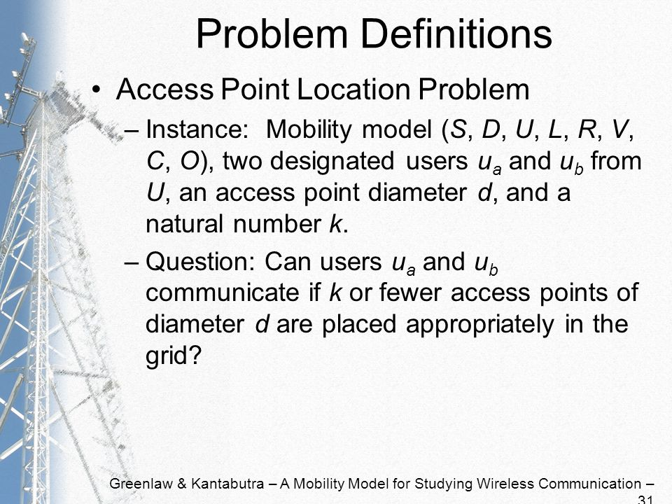 Greenlaw & Kantabutra – A Mobility Model for Studying Wireless Communication – 31 Problem Definitions Access Point Location Problem –Instance: Mobility model (S, D, U, L, R, V, C, O), two designated users u a and u b from U, an access point diameter d, and a natural number k.