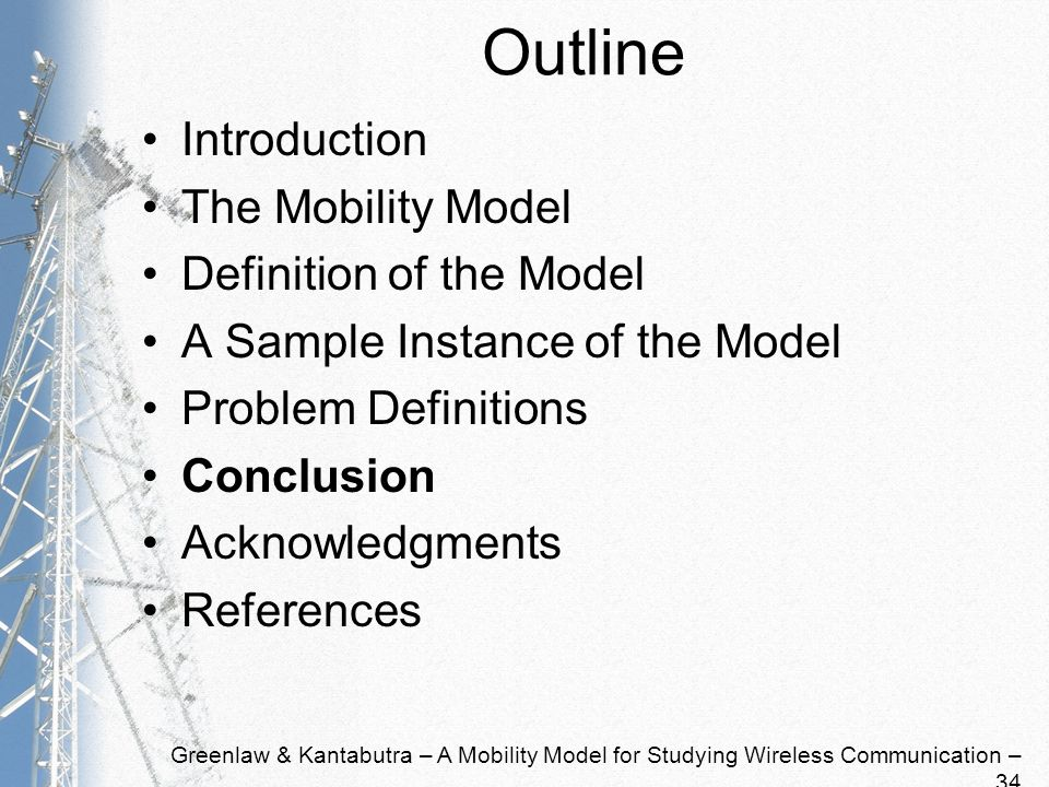 Greenlaw & Kantabutra – A Mobility Model for Studying Wireless Communication – 34 Outline Introduction The Mobility Model Definition of the Model A Sample Instance of the Model Problem Definitions Conclusion Acknowledgments References