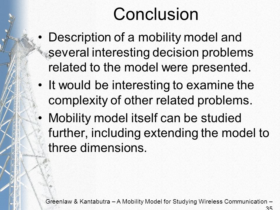 Greenlaw & Kantabutra – A Mobility Model for Studying Wireless Communication – 35 Conclusion Description of a mobility model and several interesting decision problems related to the model were presented.