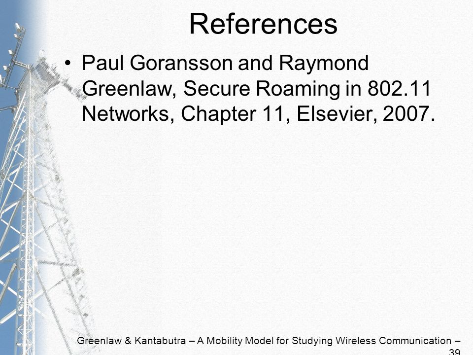 Greenlaw & Kantabutra – A Mobility Model for Studying Wireless Communication – 39 References Paul Goransson and Raymond Greenlaw, Secure Roaming in 80