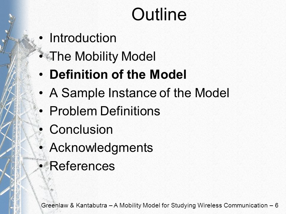 Greenlaw & Kantabutra – A Mobility Model for Studying Wireless Communication – 6 Outline Introduction The Mobility Model Definition of the Model A Sample Instance of the Model Problem Definitions Conclusion Acknowledgments References