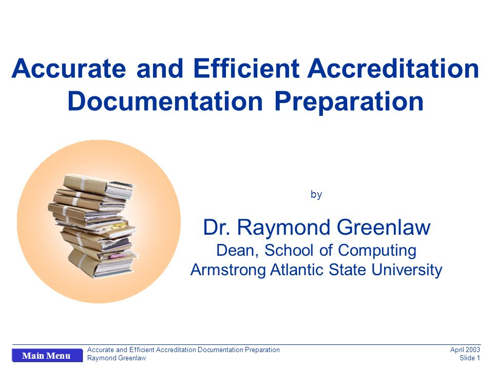 Accurate and Efficient Accreditation Documentation Preparation Raymond Greenlaw April 2003 Slide 32 Main Menu Outline Is Accreditation Documentation Preparation Worth Discussing.