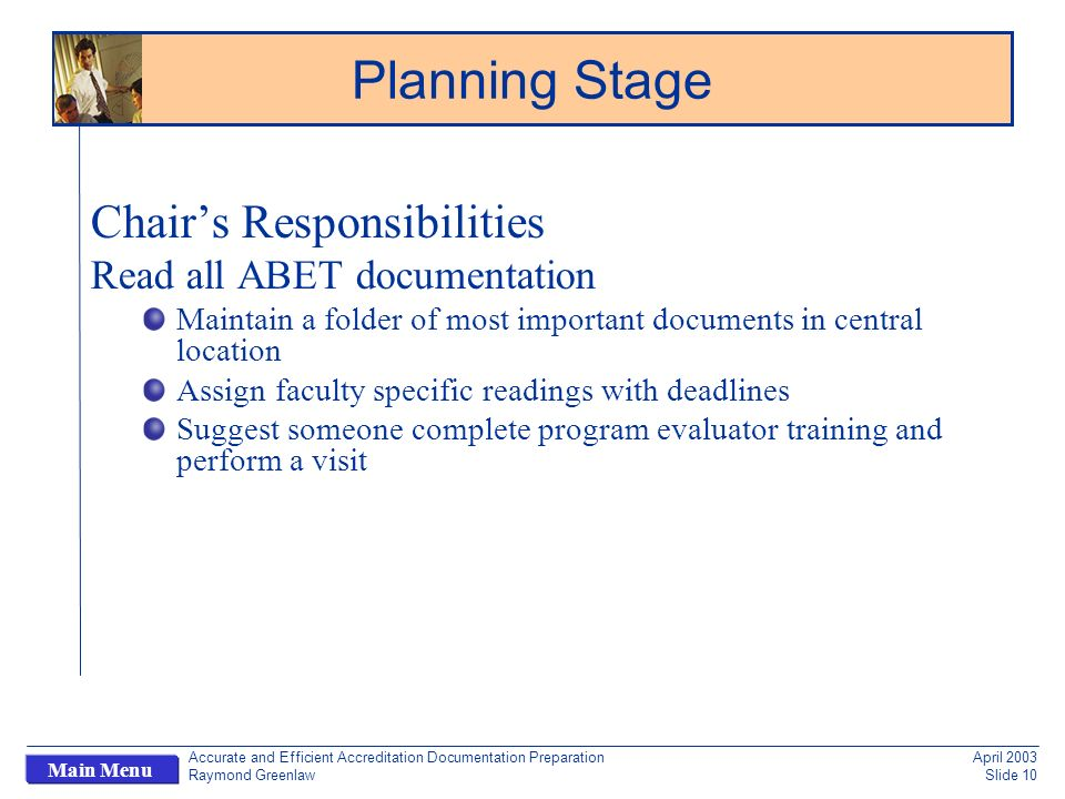 Accurate and Efficient Accreditation Documentation Preparation Raymond Greenlaw April 2003 Slide 10 Main Menu Chairs Responsibilities Read all ABET documentation Maintain a folder of most important documents in central location Assign faculty specific readings with deadlines Suggest someone complete program evaluator training and perform a visit Planning Stage