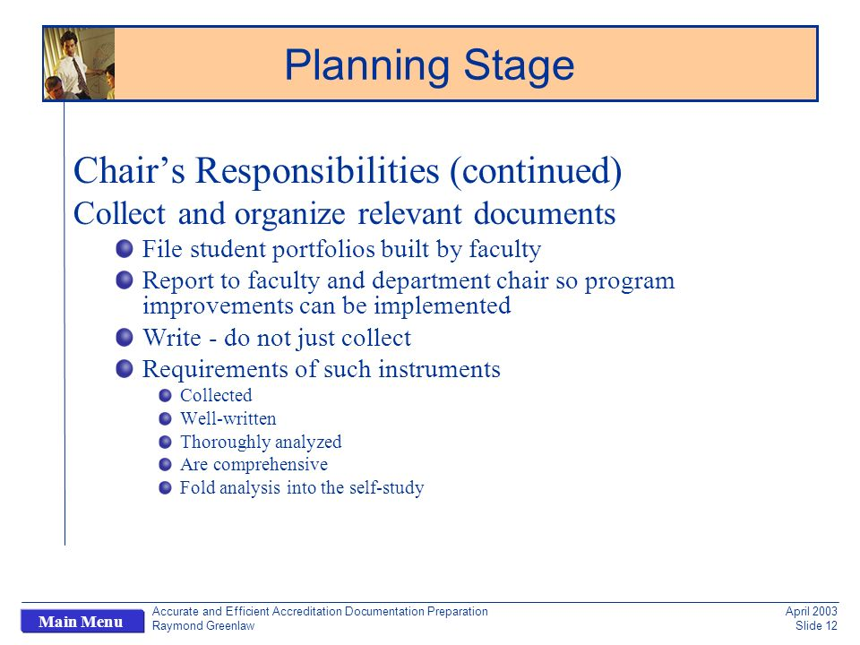 Accurate and Efficient Accreditation Documentation Preparation Raymond Greenlaw April 2003 Slide 12 Main Menu Chairs Responsibilities (continued) Collect and organize relevant documents File student portfolios built by faculty Report to faculty and department chair so program improvements can be implemented Write - do not just collect Requirements of such instruments Collected Well-written Thoroughly analyzed Are comprehensive Fold analysis into the self-study Planning Stage