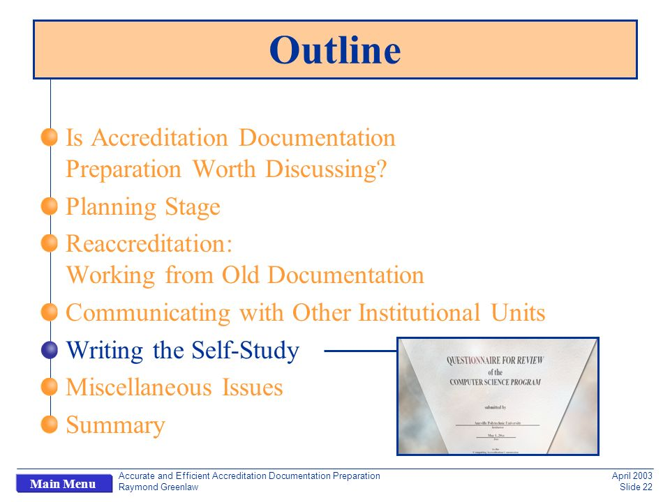 Accurate and Efficient Accreditation Documentation Preparation Raymond Greenlaw April 2003 Slide 22 Main Menu Outline Is Accreditation Documentation Preparation Worth Discussing.