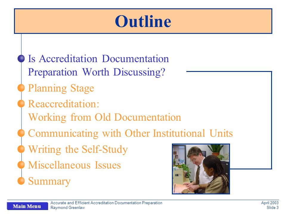 Accurate and Efficient Accreditation Documentation Preparation Raymond Greenlaw April 2003 Slide 24 Main Menu Introduction Additional sections for computer science: Information relative to the entire institution General information on the computer science unit Finances Computer science program personnel Enrollment and degree data Admissions Writing assignments should indicate scope and due dates Writing the Self-Study