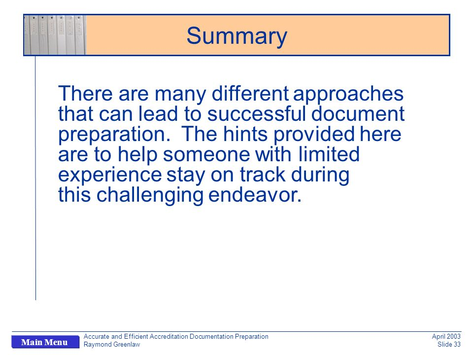 Accurate and Efficient Accreditation Documentation Preparation Raymond Greenlaw April 2003 Slide 33 Main Menu Summary There are many different approaches that can lead to successful document preparation.