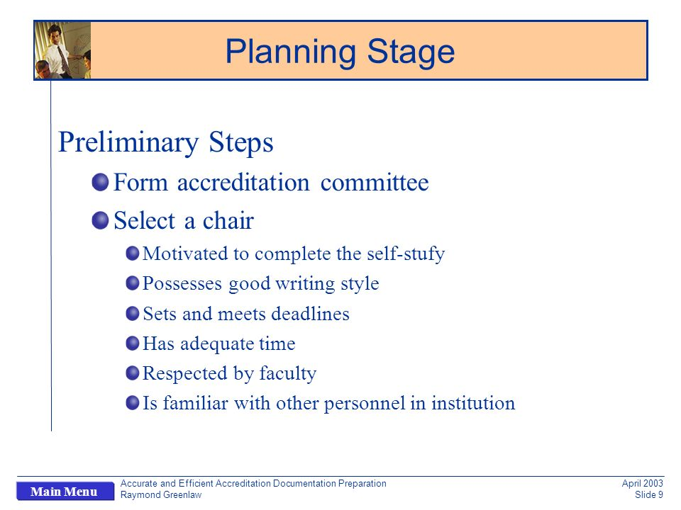Accurate and Efficient Accreditation Documentation Preparation Raymond Greenlaw April 2003 Slide 9 Main Menu Preliminary Steps Form accreditation committee Select a chair Motivated to complete the self-stufy Possesses good writing style Sets and meets deadlines Has adequate time Respected by faculty Is familiar with other personnel in institution Planning Stage