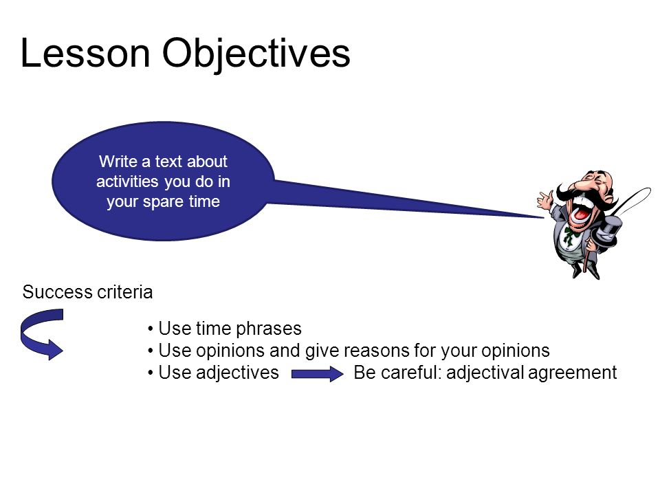 Lesson Objectives Write a text about activities you do in your spare time Success criteria Use time phrases Use opinions and give reasons for your opinions Use adjectives Be careful: adjectival agreement