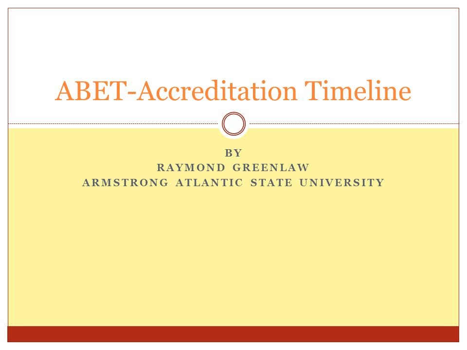 BY RAYMOND GREENLAW ARMSTRONG ATLANTIC STATE UNIVERSITY ABET-Accreditation Timeline