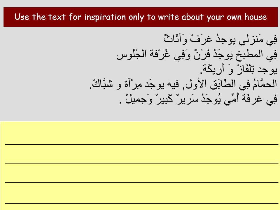 Use the text for inspiration only to write about your own house فِي مَنزلي يوجدُ غرَفٌ وَأثَاثٌ فِي المطبخ يوجَدُ فُرْنٌ وَفِي غُرْفة الجُلُوس.يوجد تِ