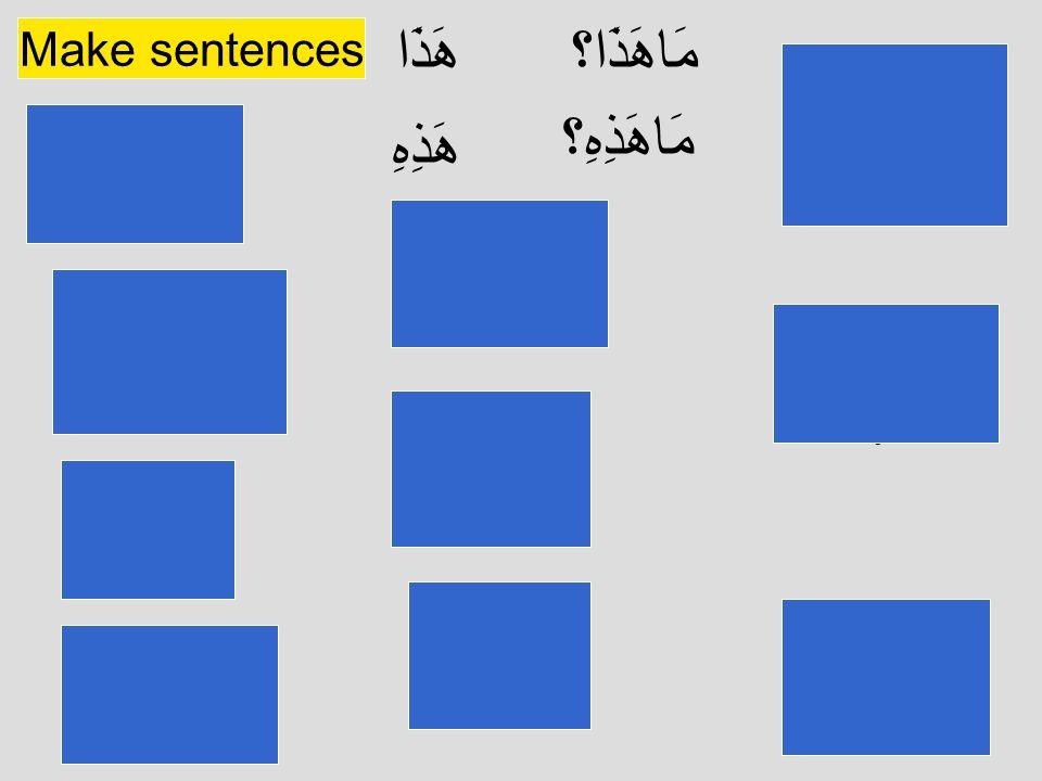 مَاهَذَا؟ مَاهَذِهِ؟ هَذَا هَذِهِ Make sentences