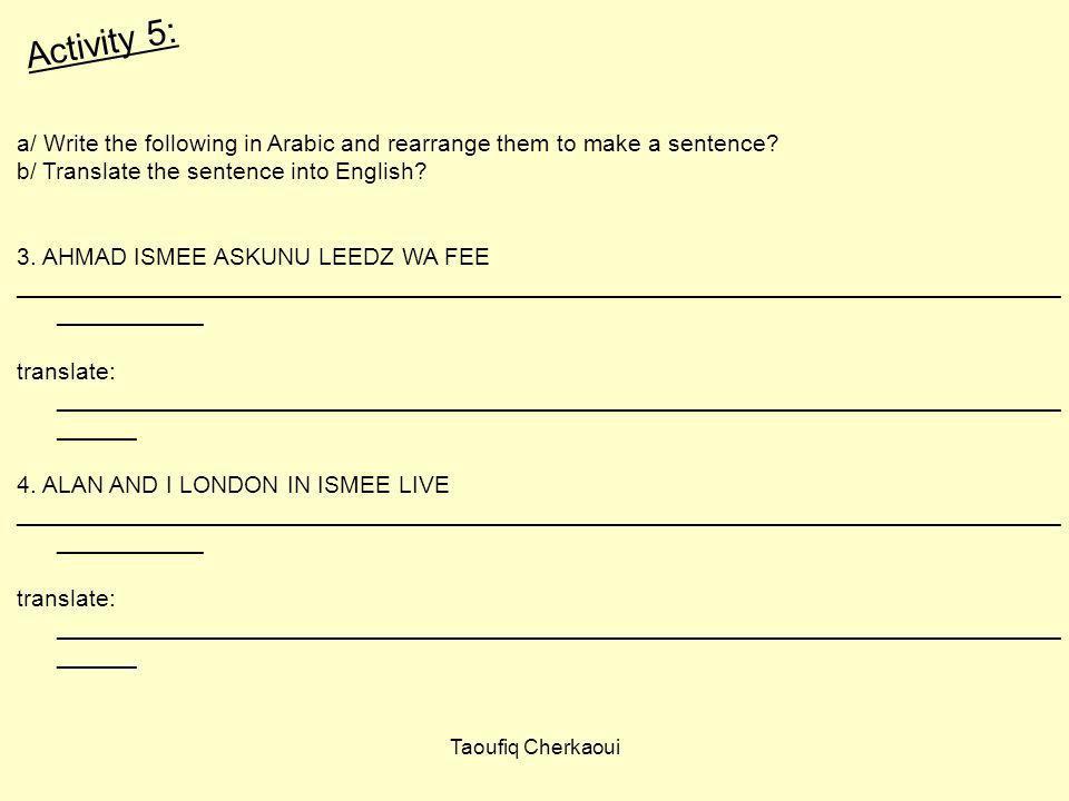 a/ Write the following in Arabic and rearrange them to make a sentence? b/ Translate the sentence into English? 3. AHMAD ISMEE ASKUNU LEEDZ WA FEE ___