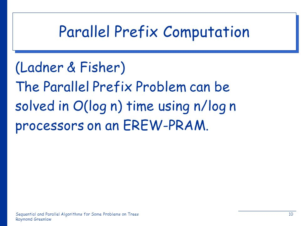 Sequential and Parallel Algorithms for Some Problems on Trees Raymond Greenlaw 10 Parallel Prefix Computation (Ladner & Fisher) The Parallel Prefix Problem can be solved in O(log n) time using n/log n processors on an EREW-PRAM.