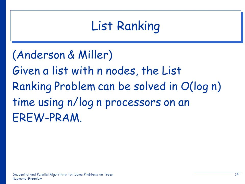 Sequential and Parallel Algorithms for Some Problems on Trees Raymond Greenlaw 14 List Ranking (Anderson & Miller) Given a list with n nodes, the List Ranking Problem can be solved in O(log n) time using n/log n processors on an EREW-PRAM.