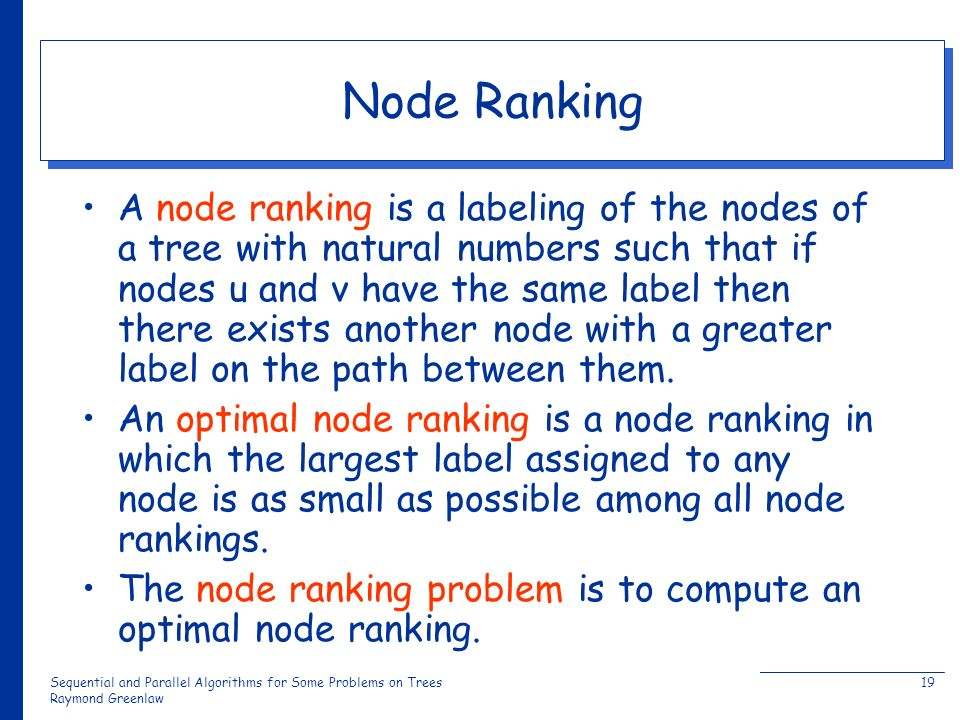 Sequential and Parallel Algorithms for Some Problems on Trees Raymond Greenlaw 19 Node Ranking A node ranking is a labeling of the nodes of a tree with natural numbers such that if nodes u and v have the same label then there exists another node with a greater label on the path between them.