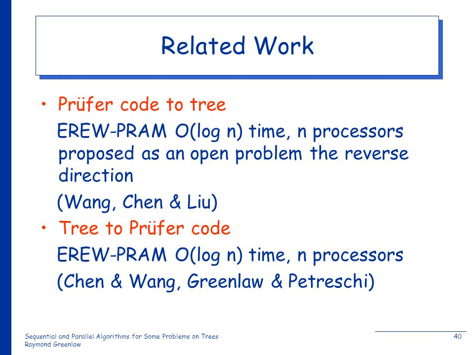 Sequential and Parallel Algorithms for Some Problems on Trees Raymond Greenlaw 40 Related Work Prüfer code to tree EREW-PRAM O(log n) time, n processors proposed as an open problem the reverse direction (Wang, Chen & Liu) Tree to Prüfer code EREW-PRAM O(log n) time, n processors (Chen & Wang, Greenlaw & Petreschi)