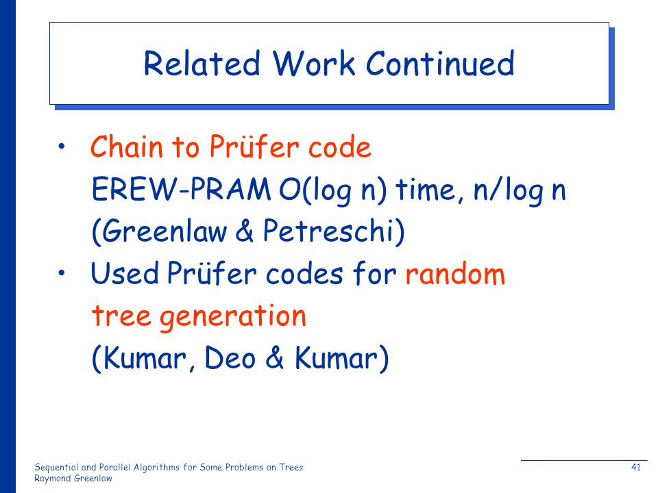 Sequential and Parallel Algorithms for Some Problems on Trees Raymond Greenlaw 41 Related Work Continued Chain to Prüfer code EREW-PRAM O(log n) time, n/log n (Greenlaw & Petreschi) Used Prüfer codes for random tree generation (Kumar, Deo & Kumar)