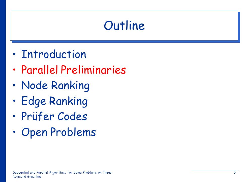 Sequential and Parallel Algorithms for Some Problems on Trees Raymond Greenlaw 5 Outline Introduction Parallel Preliminaries Node Ranking Edge Ranking Prüfer Codes Open Problems