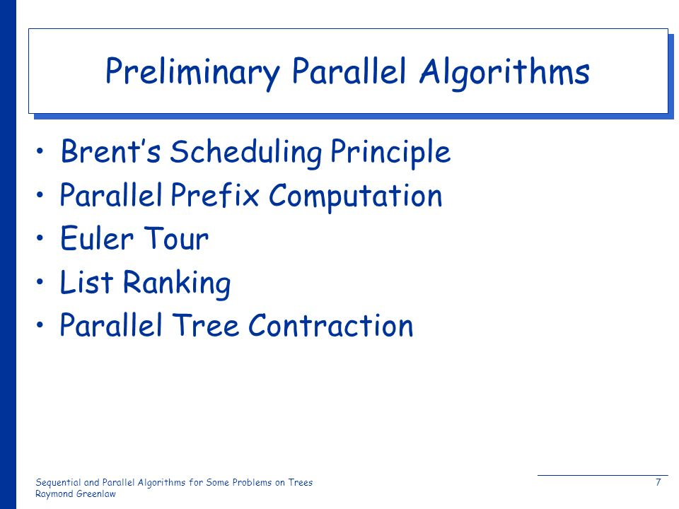 Sequential and Parallel Algorithms for Some Problems on Trees Raymond Greenlaw 7 Preliminary Parallel Algorithms Brents Scheduling Principle Parallel Prefix Computation Euler Tour List Ranking Parallel Tree Contraction